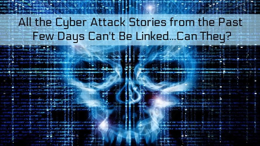 All The Cyber-Attack Stories From The Past Few Days Can't Be Linked…Can They?